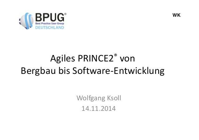 WK  Agiles PRINCE2® von  Bergbau bis Software-EEnnttwwiicckklluunngg  Wolfgang Ksoll  14.11.2014