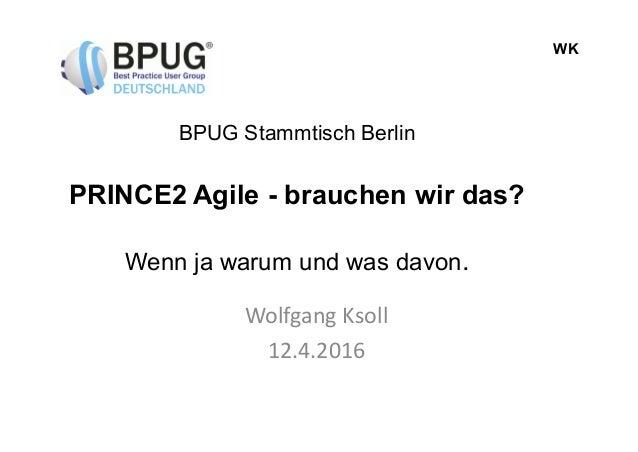 WK BPUG Stammtisch Berlin PRINCE2 Agile - brauchen wir das? Wenn ja warum und was davon. Wolfgang Ksoll 12.4.2016