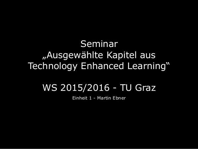 """Seminar  """"Ausgewählte Kapitel aus Technology Enhanced Learning""""  WS 2015/2016 - TU Graz Einheit 1 - Martin Ebner"""