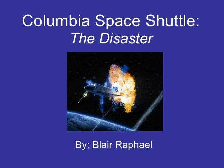Columbia Space Shuttle:   The Disaster By: Blair Raphael