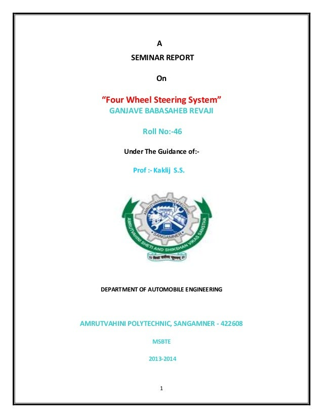 "1 A SEMINAR REPORT On ""Four Wheel Steering System"" GANJAVE BABASAHEB REVAJI Roll No:-46 Under The Guidance of:- Prof :- Ka..."