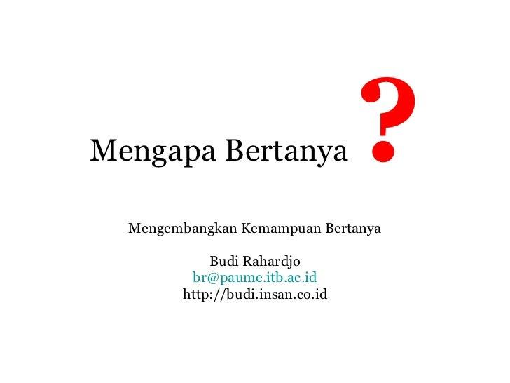 Mengapa Bertanya  ? Mengembangkan Kemampuan Bertanya Budi Rahardjo [email_address] http://budi.insan.co.id