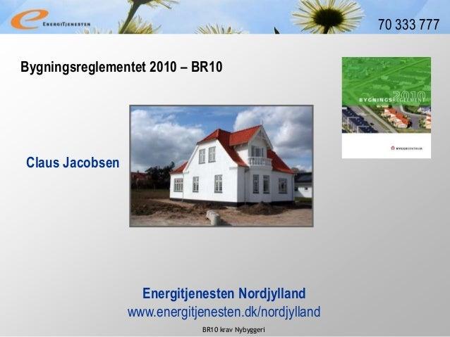 BR10 krav Nybyggeri 70 333 777 Claus Jacobsen Energitjenesten Nordjylland www.energitjenesten.dk/nordjylland Bygningsregle...