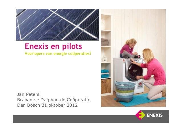 Enexis en pilots     Voorlopers van energie coöperaties?Jan PetersBrabantse Dag van de CoöperatieDen Bosch 31 oktober 2012 1