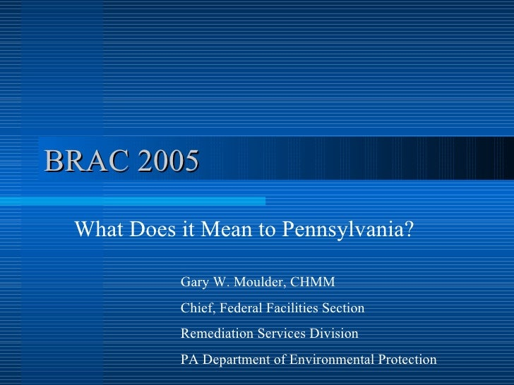 BRAC 2005 What Does it Mean to Pennsylvania? Gary W. Moulder, CHMM Chief, Federal Facilities Section  Remediation Services...