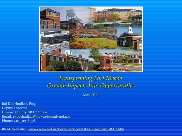 Transforming Fort Meade  Growth Impacts Into Opportunities May 2011 Raj Kudchadkar, Esq. Deputy Director Howard County BRA...