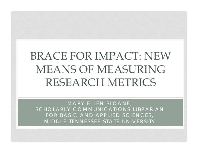 BRACE FOR IMPACT: NEW MEANS OF MEASURING RESEARCH METRICS MARY ELLEN SLOANE, SCHOLARLY COMMUNICATIONS LIBRARIAN FOR BASIC ...