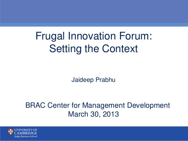 Frugal Innovation Forum:     Setting the Context            Jaideep PrabhuBRAC Center for Management Development          ...