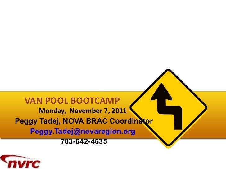 VAN POOL BOOTCAMP  Monday,  November 7, 2011   Peggy Tadej, NOVA BRAC Coordinator [email_address]   703-642-4635