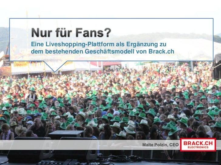 Nur für Fans?<br />Eine Liveshopping-Plattform als Ergänzung zudem bestehenden Geschäftsmodell von Brack.ch<br />Malte Pol...