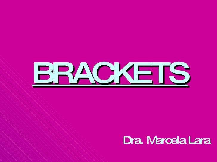 <ul><li>BRACKETS </li></ul><ul><li>Dra. Marcela Lara   </li></ul>