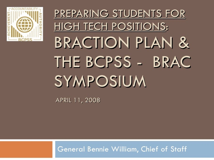PREPARING STUDENTS FOR HIGH TECH POSITIONS : BRACTION PLAN & THE BCPSS -  BRAC SYMPOSIUM  General Bennie William, Chief of...