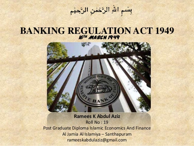 BANKING REGULATION ACT 1949 16th March 1949 Ramees K Abdul Aziz Roll No : 19 Post Graduate Diploma Islamic Economics And F...