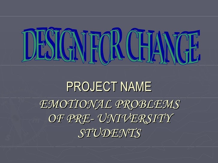 PROJECT NAME EMOTIONAL PROBLEMS OF PRE- UNIVERSITY STUDENTS DESIGN FOR CHANGE