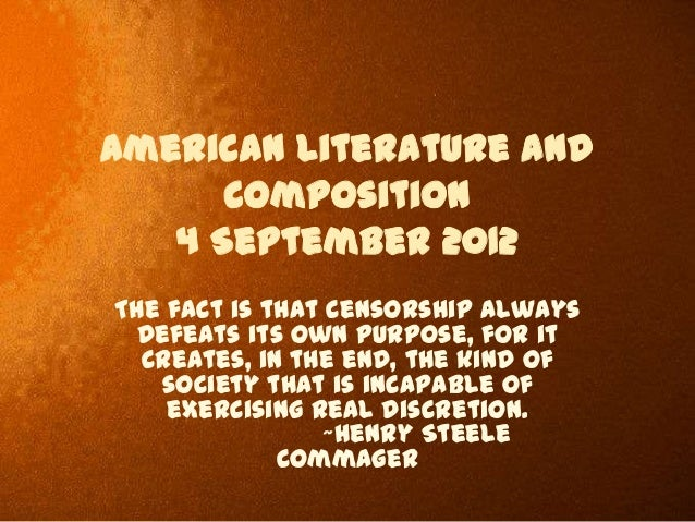 American Literature and Composition 4 September 2012 The fact is that censorship always defeats its own purpose, for it cr...