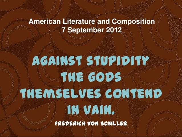 American Literature and Composition 7 September 2012  Against stupidity the gods themselves contend in vain. Frederich von...