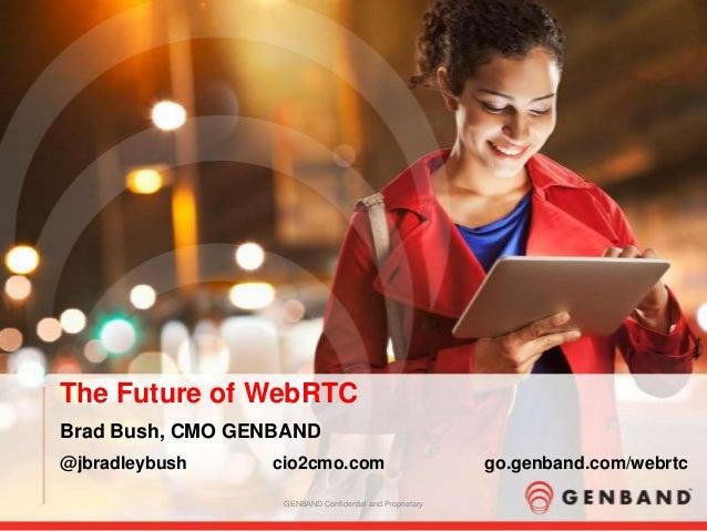 The Future of WebRTC Brad Bush, CMO GENBAND @jbradleybush  cio2cmo.com GENBAND Confidential and Proprietary  go.genband.co...