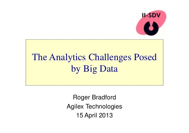 The Analytics Challenges Posed  by Big Data  Roger Bradford  Agilex Technologies  15 April 2013