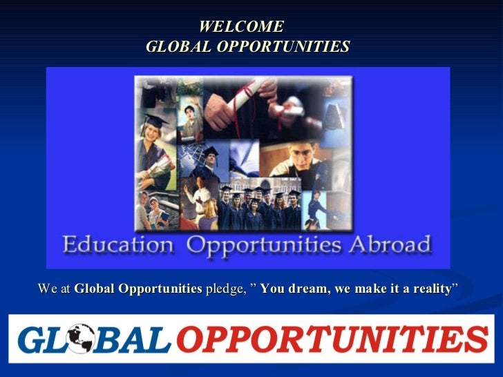 "WELCOME  GLOBAL OPPORTUNITIES We at  Global Opportunities  pledge, ""  You dream, we make it a reality """