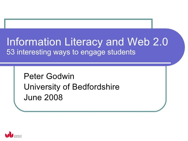 Information Literacy and Web 2.0 53 interesting ways to engage students Peter Godwin University of Bedfordshire June 2008