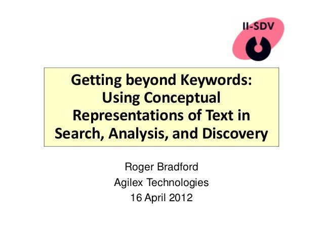 Getting beyond Keywords: Using Conceptual Representations of Text in Search, Analysis, and Discovery Roger Bradford Agilex...