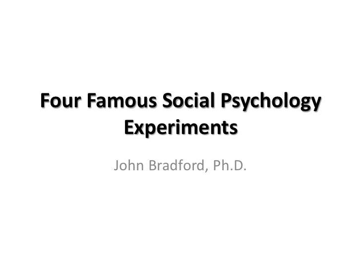 Four Famous Social Psychology        Experiments       John Bradford, Ph.D.