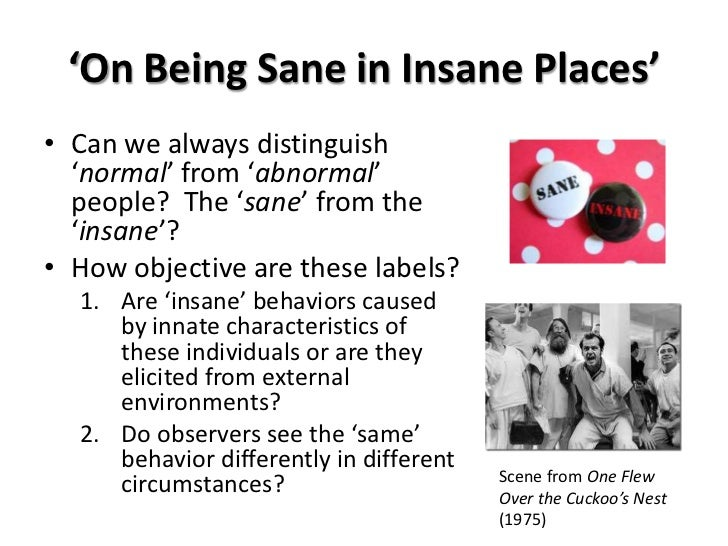being sane in insane places The question of what it means to be labelled 'psychologically abnormal' is examined closely in rosenhans study of 'on being sane in insane places' - critical.