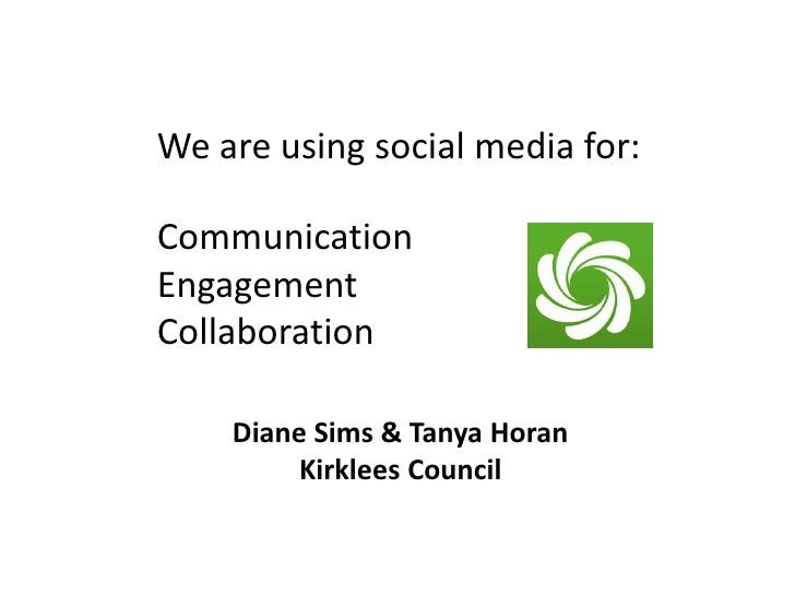 We are using social media for:CommunicationEngagementCollaboration    Diane Sims & Tanya Horan         Kirklees Council