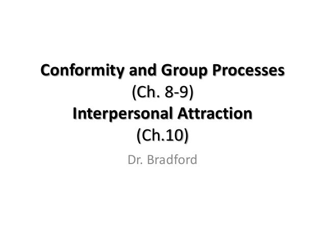 Conformity and Group Processes            (Ch. 8-9)    Interpersonal Attraction             (Ch.10)          Dr. Bradford