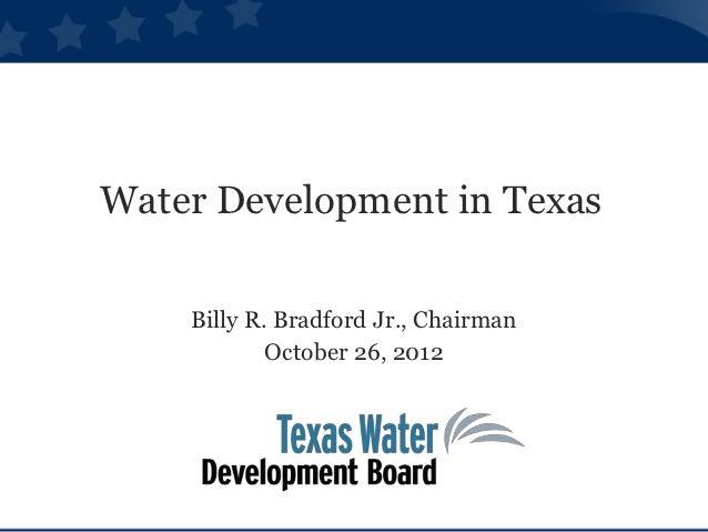 Water Development in Texas    Billy R. Bradford Jr., Chairman            October 26, 2012