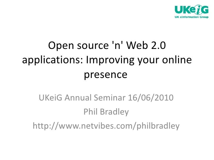 Open source 'n' Web 2.0 applications: Improving your online presence  UKeiG Annual Seminar 16/06/2010 Phil Bradley http://...