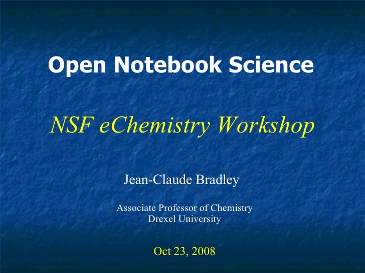 Open Notebook Science Jean-Claude Bradley Oct 23, 2008 NSF eChemistry Workshop Associate Professor of Chemistry Drexel Uni...