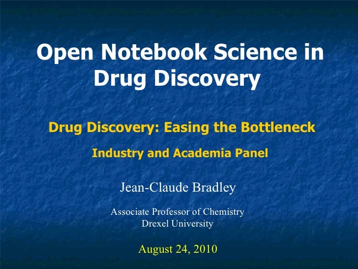 Open Notebook Science in Drug Discovery   Jean-Claude Bradley August 24, 2010 Drug Discovery: Easing the Bottleneck Associ...