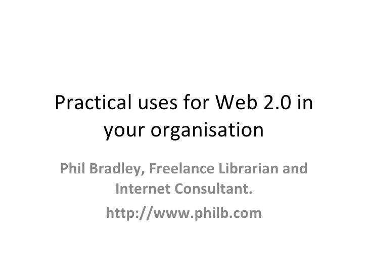 Practical uses for Web 2.0 in      your organisation Phil Bradley, Freelance Librarian and         Internet Consultant.   ...