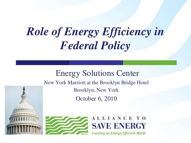Role of Energy Efficiency in Federal Policy Energy Solutions Center New York Marriott at the Brooklyn Bridge Hotel Brookly...
