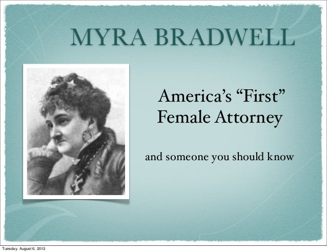 "MYRA BRADWELL America's ""First"" Female Attorney and someone you should know Tuesday, August 6, 2013"