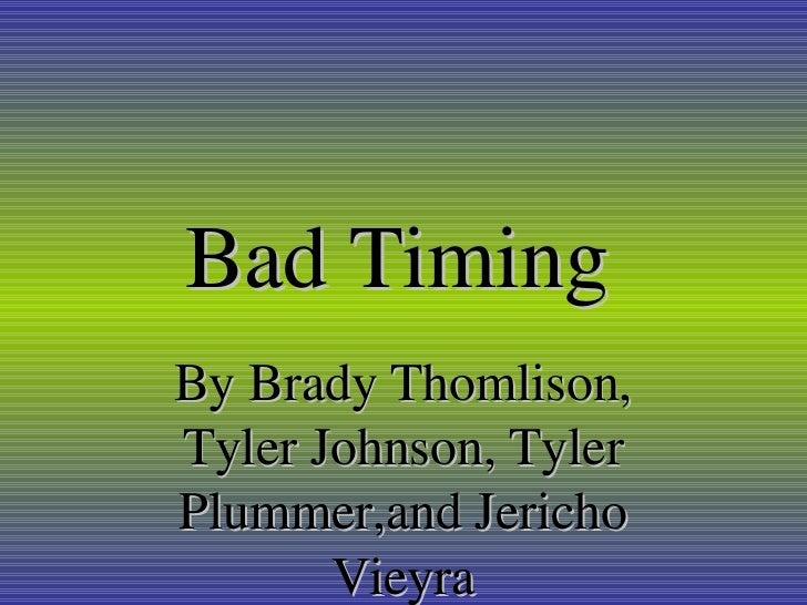 Bad Timing   By Brady Thomlison, Tyler Johnson, Tyler Plummer,and Jericho Vieyra
