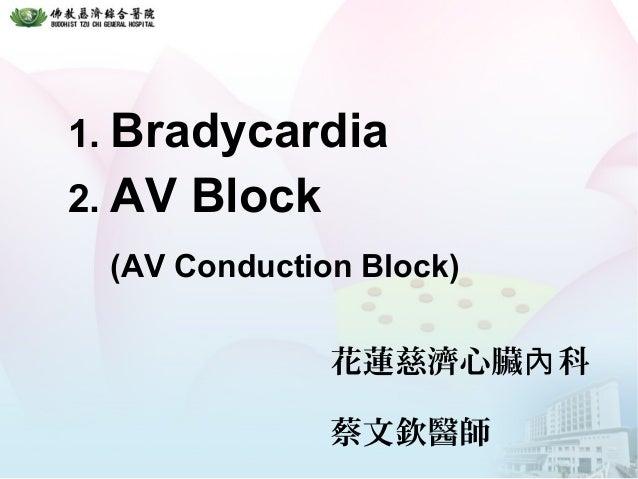1. Bradycardia 2. AV Block (AV Conduction Block) 花蓮慈濟心臟 科內 蔡文欽醫師