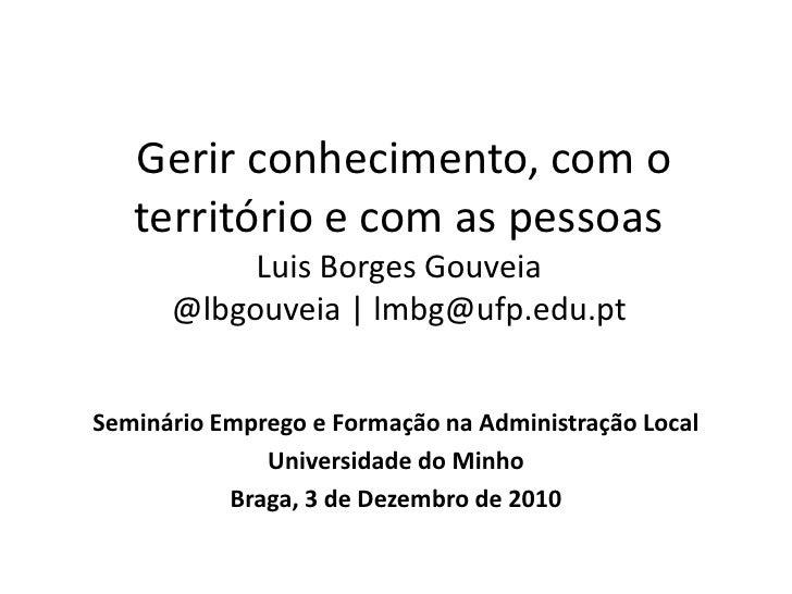 Gerir conhecimento, com o território e com as pessoasLuis Borges Gouveia@lbgouveia | lmbg@ufp.edu.pt<br />Seminário Empre...