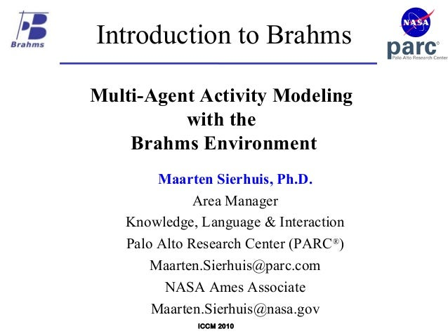 ICCM 2010 Introduction to Brahms Multi-Agent Activity Modeling with the Brahms Environment Maarten Sierhuis, Ph.D. Area Ma...