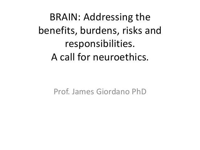 BRAIN: Addressing the benefits, burdens, risks and responsibilities.  A call for neuroethics.  Prof. James Giordano PhD