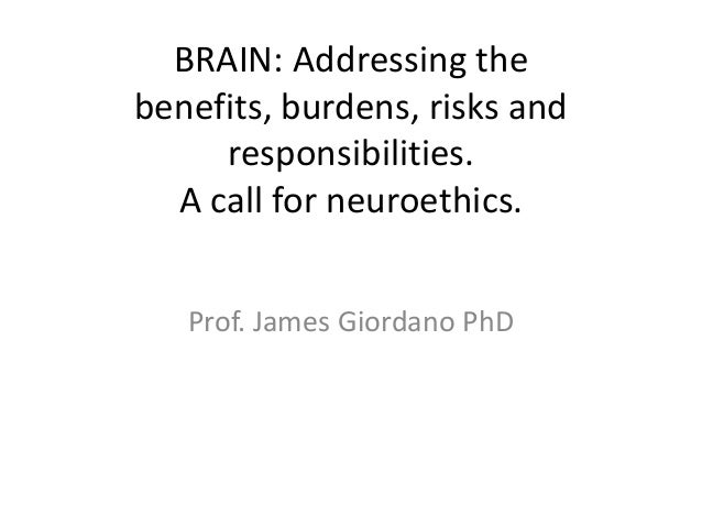 BRAIN: Addressing the benefits, burdens, risks and responsibilities.  A call for neuroethics.  Prof. James Giordano PhD