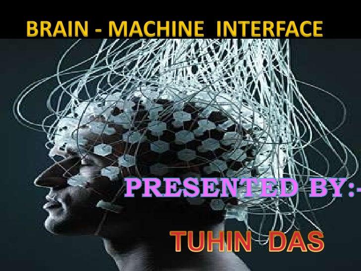 BRAIN - MACHINE  INTERFACE <br />PRESENTED BY:-<br />TUHIN  DAS<br />