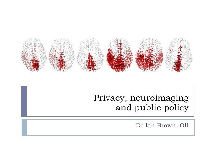 Privacy, neuroimaging and public policy Dr Ian Brown, OII