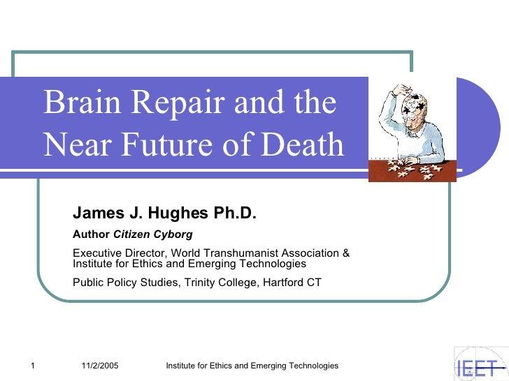 Brain Repair and the  Near Future of Death James J. Hughes Ph.D. Author  Citizen Cyborg   Executive Director, World Transh...