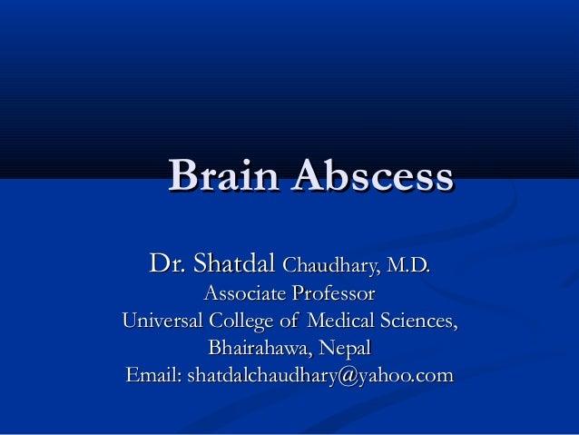 Brain Abscess Dr. Shatdal Chaudhary, M.D. Associate Professor Universal College of Medical Sciences, Bhairahawa, Nepal Ema...