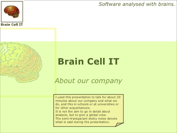 Software analysed with brains. Brain Cell ITAbout our companyI used this presentation to talk for about 20minutes about ou...