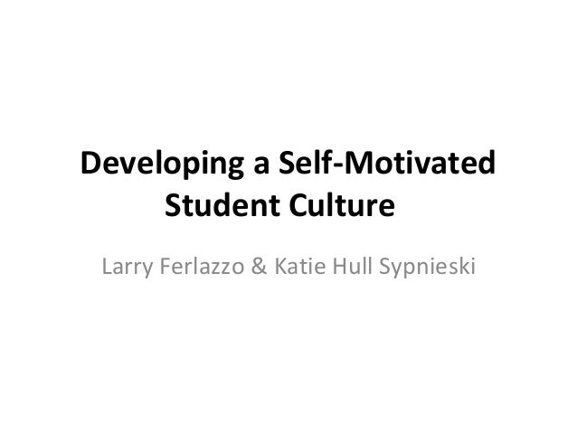 Developing a Self-Motivated Student Culture  LarryFerlazzo&KatieHullSypnieski