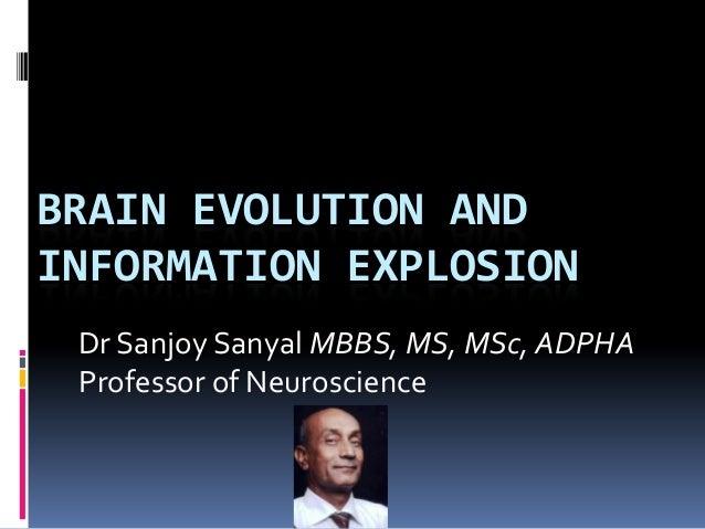 BRAIN EVOLUTION ANDINFORMATION EXPLOSION Dr Sanjoy Sanyal MBBS, MS, MSc, ADPHA Professor of Neuroscience
