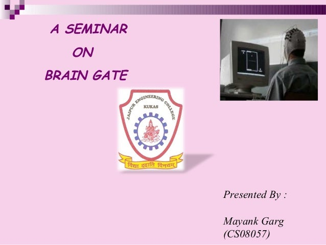 Presented By : Mayank Garg (CS08057) A SEMINAR ON BRAIN GATE
